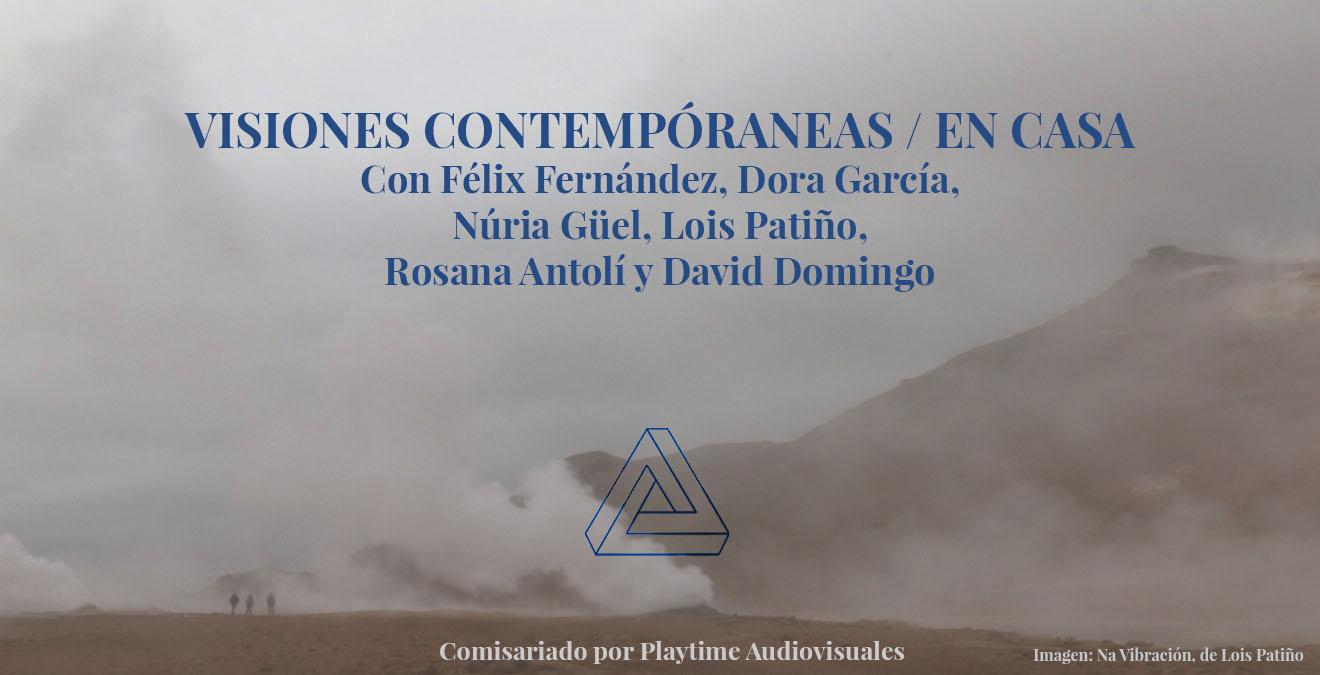 Visiones contemporáneas / En casa. Con Félix Fernández, Dora García, Núria Güell, Lois Patiño, Rosana Antolí y David Domingo. Comisariada por Playtime Audiovisuales.